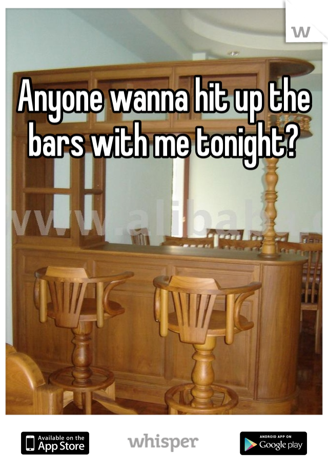 Anyone wanna hit up the bars with me tonight?