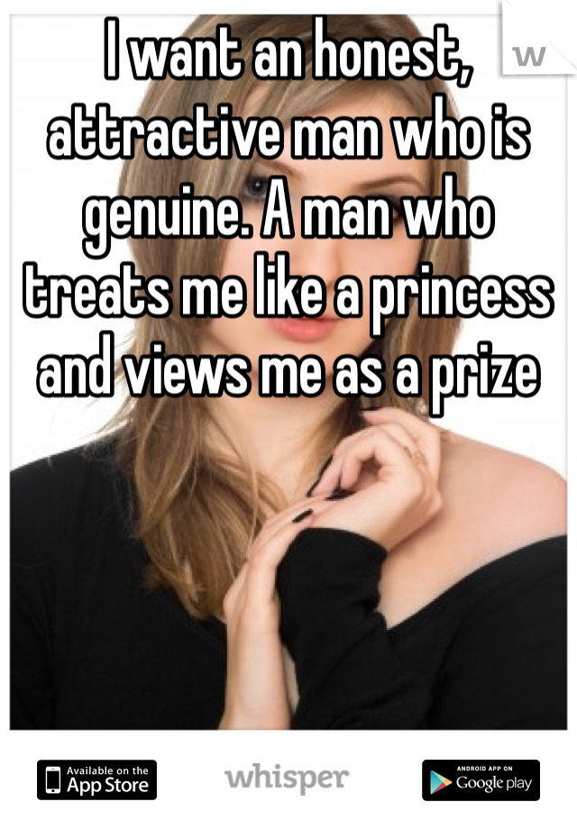 I want an honest, attractive man who is genuine. A man who treats me like a princess and views me as a prize