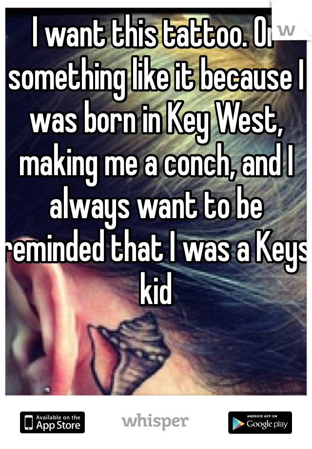I want this tattoo. Or something like it because I was born in Key West, making me a conch, and I always want to be reminded that I was a Keys kid
