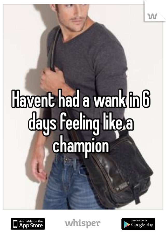 Havent had a wank in 6 days feeling like a champion