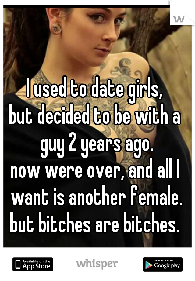 I used to date girls, but decided to be with a guy 2 years ago. now were over, and all I want is another female. but bitches are bitches.
