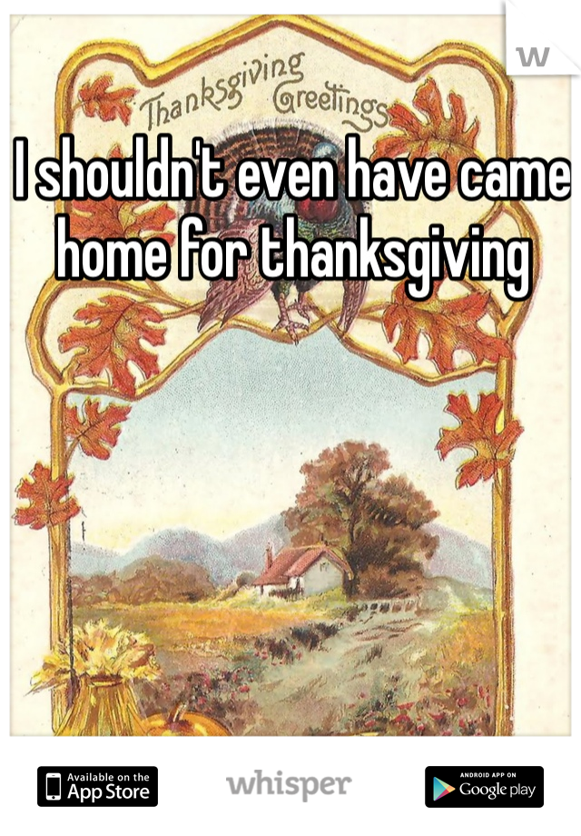 I shouldn't even have came home for thanksgiving