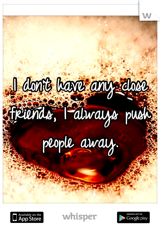I don't have any close friends, I always push people away.