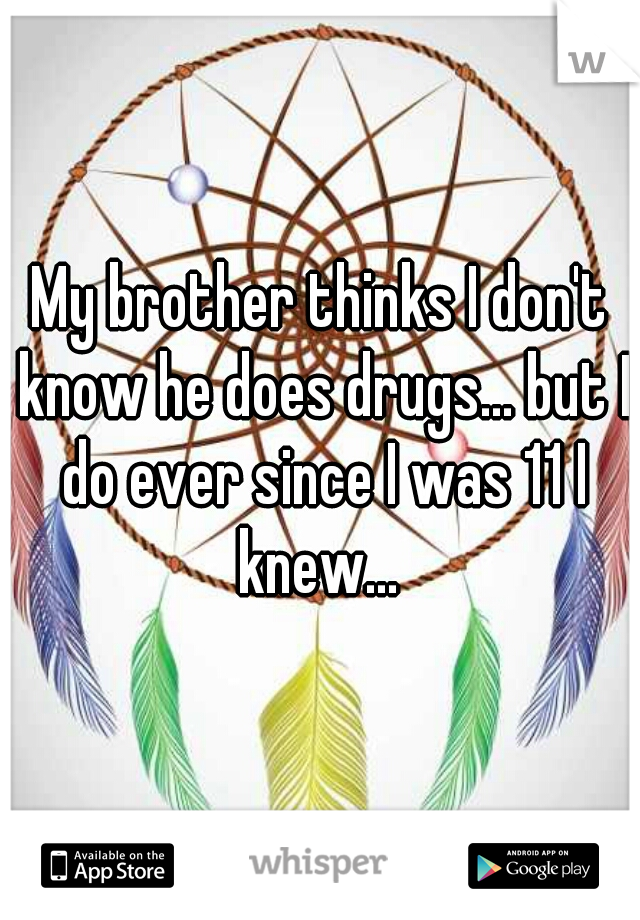 My brother thinks I don't know he does drugs... but I do ever since I was 11 I knew...