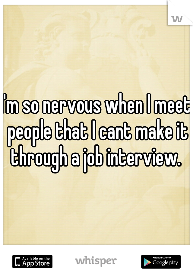 I'm so nervous when I meet people that I cant make it through a job interview.