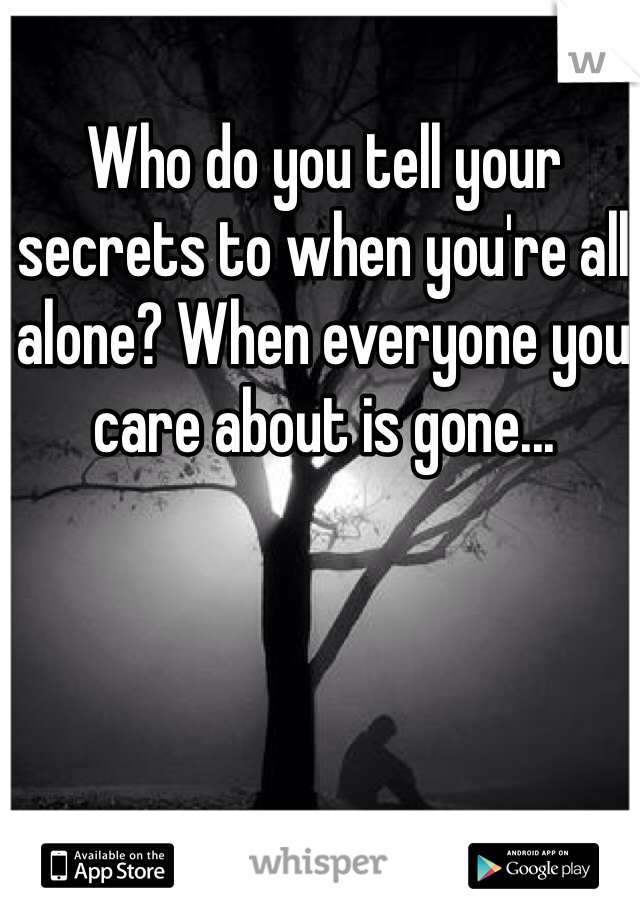 Who do you tell your secrets to when you're all alone? When everyone you care about is gone...