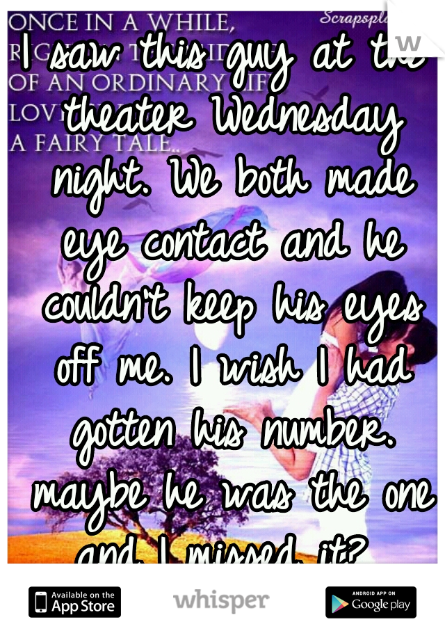 I saw this guy at the theater Wednesday night. We both made eye contact and he couldn't keep his eyes off me. I wish I had gotten his number. maybe he was the one and I missed it?