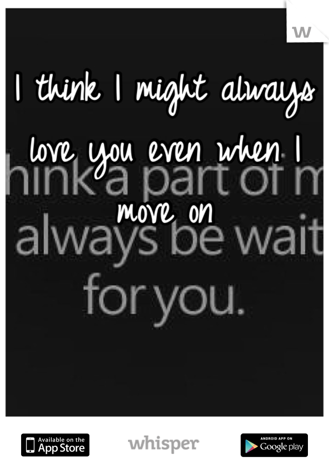I think I might always love you even when I move on