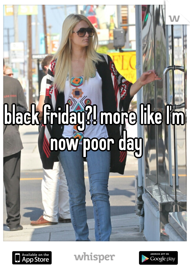 black friday?! more like I'm now poor day