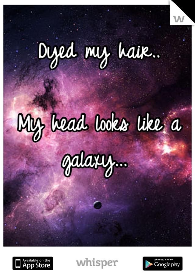Dyed my hair..  My head looks like a galaxy...