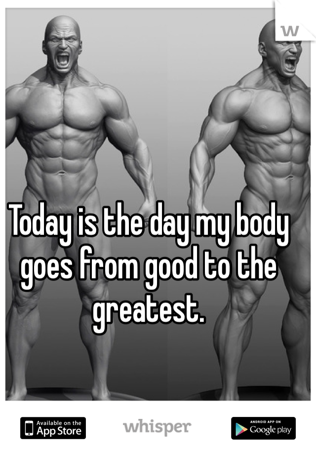 Today is the day my body goes from good to the greatest.