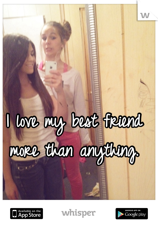 I love my best friend more than anything.