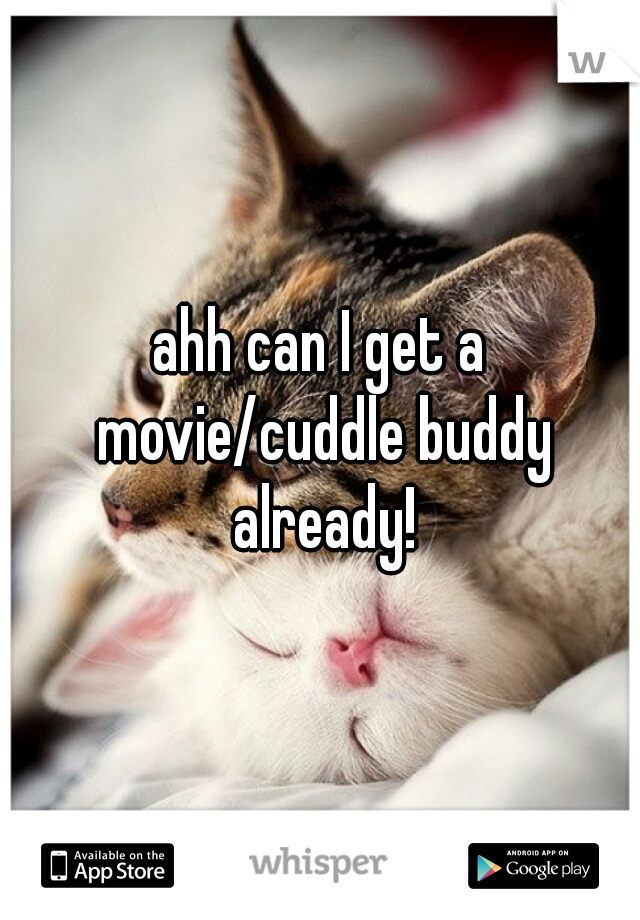 ahh can I get a movie/cuddle buddy already!