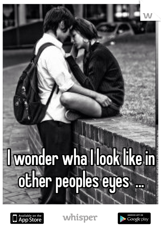 I wonder wha I look like in other peoples eyes  ...