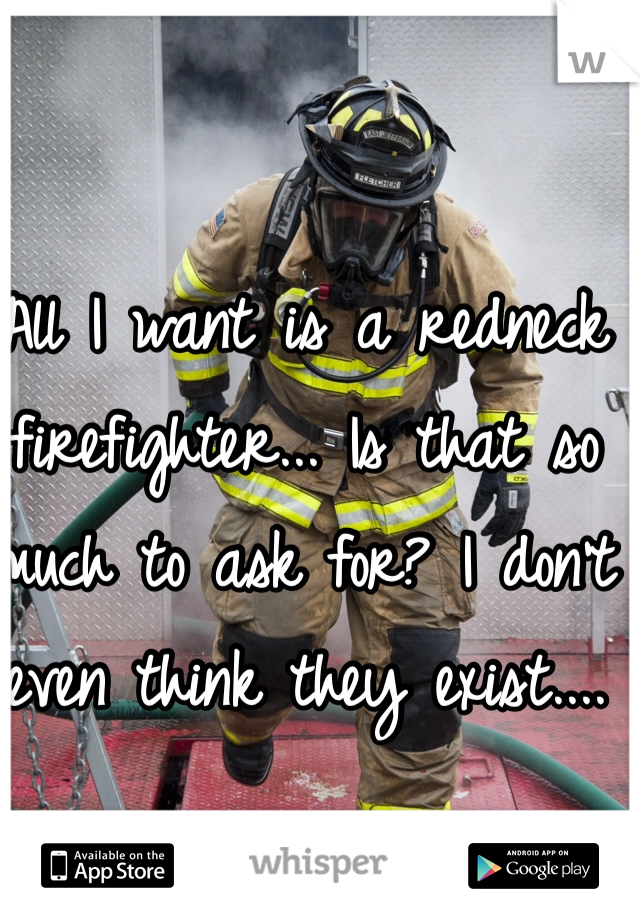 All I want is a redneck firefighter... Is that so much to ask for? I don't even think they exist....