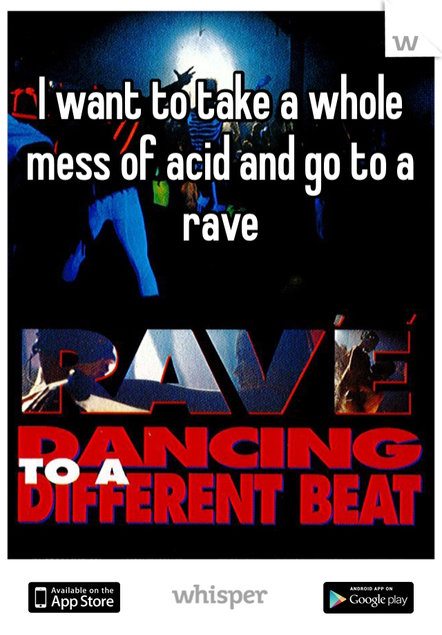 I want to take a whole mess of acid and go to a rave