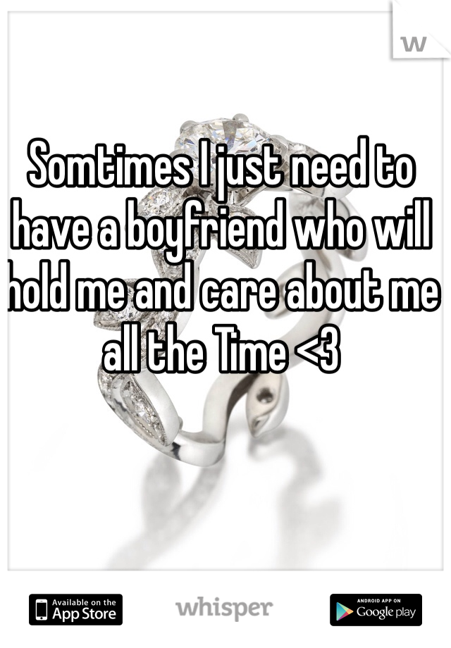 Somtimes I just need to have a boyfriend who will hold me and care about me all the Time <3