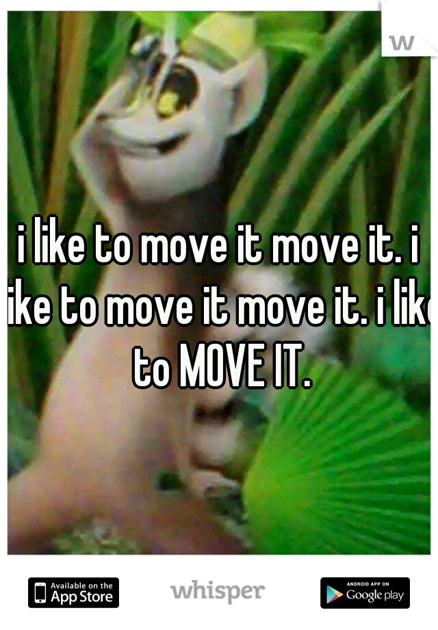 i like to move it move it. i like to move it move it. i like to MOVE IT.