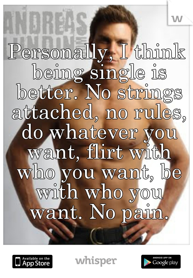 Personally, I think being single is better. No strings attached, no rules, do whatever you want, flirt with who you want, be with who you want. No pain.