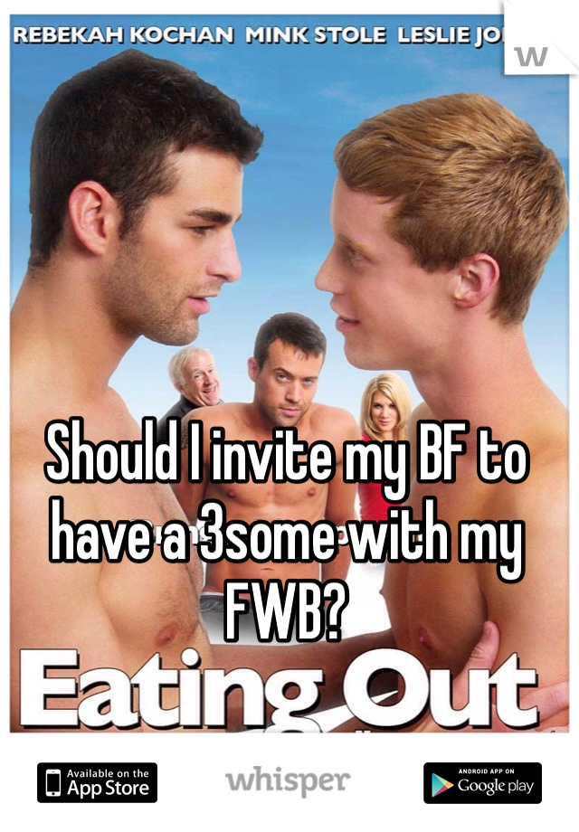 Should I invite my BF to have a 3some with my FWB?