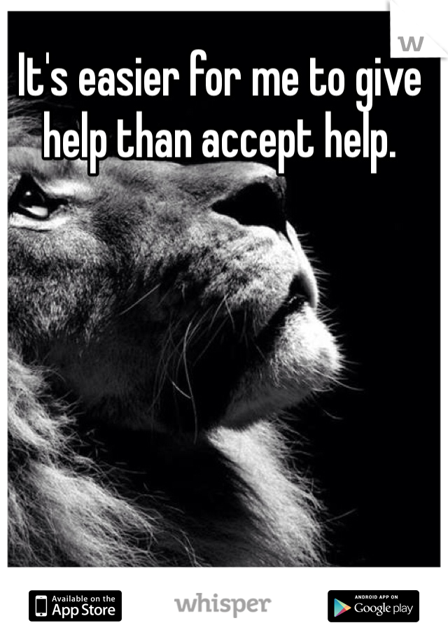 It's easier for me to give help than accept help.