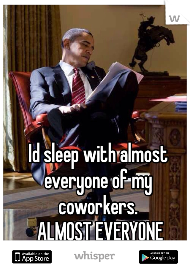 Id sleep with almost everyone of my coworkers.  ALMOST EVERYONE