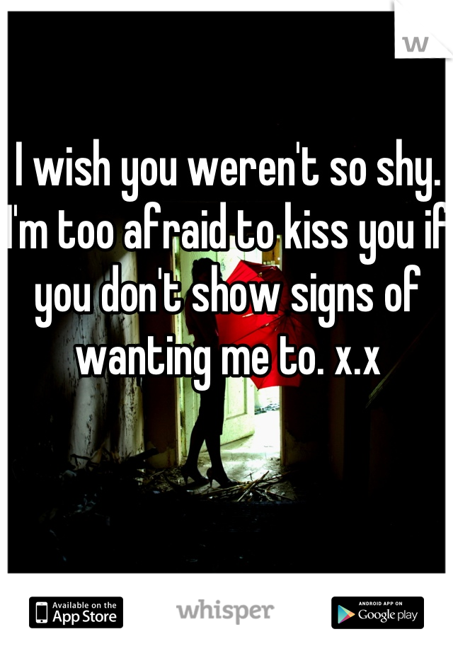 I wish you weren't so shy. I'm too afraid to kiss you if you don't show signs of wanting me to. x.x