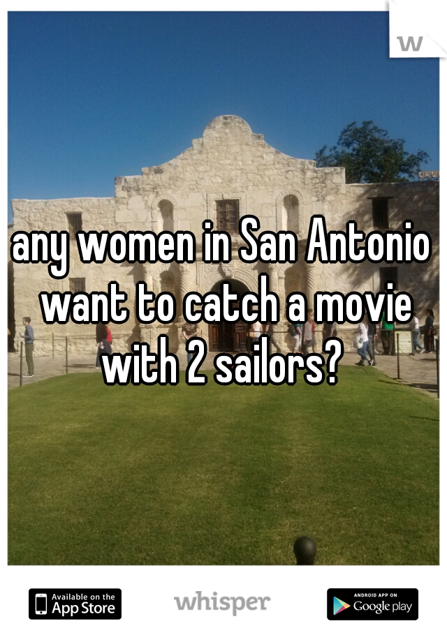 any women in San Antonio want to catch a movie with 2 sailors?