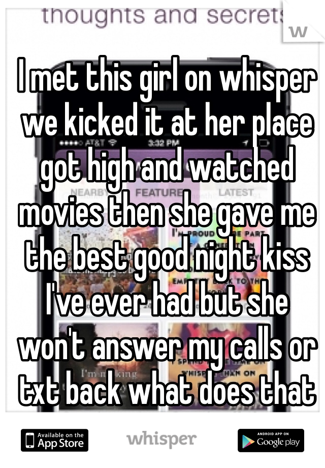 I met this girl on whisper we kicked it at her place got high and watched movies then she gave me the best good night kiss I've ever had but she won't answer my calls or txt back what does that mean?