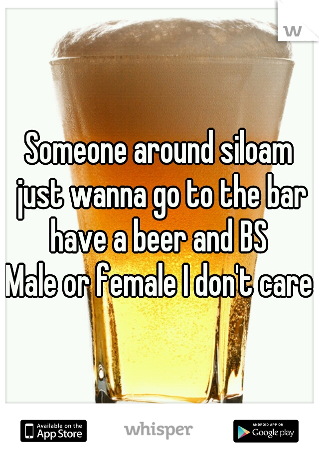 Someone around siloam just wanna go to the bar have a beer and BS  Male or female I don't care