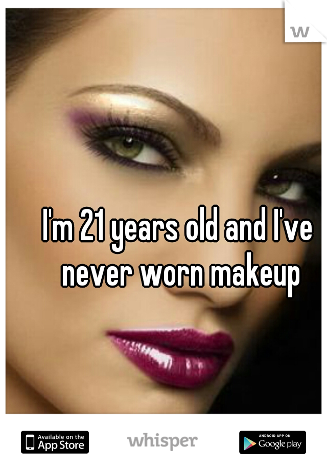 I'm 21 years old and I've never worn makeup