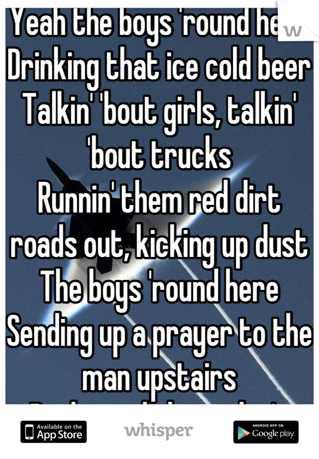 Yeah the boys 'round here Drinking that ice cold beer Talkin' 'bout girls, talkin' 'bout trucks Runnin' them red dirt roads out, kicking up dust The boys 'round here Sending up a prayer to the man upstairs Backwoods legit, don't take no shit Chew tobacco, chew tobacco, chew tobacco, spit