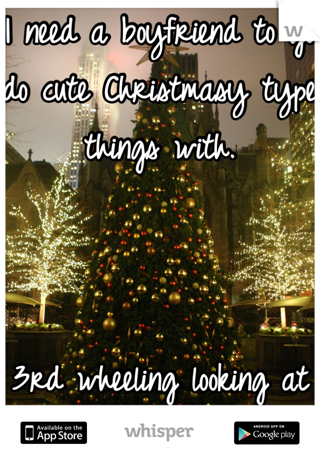 I need a boyfriend to go do cute Christmasy type things with.     3rd wheeling looking at Christmas lights.