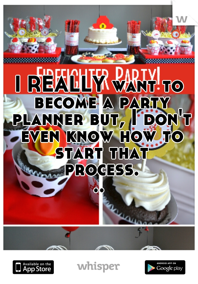 I REALLY want to become a party planner but, I don't even know how to start that process...