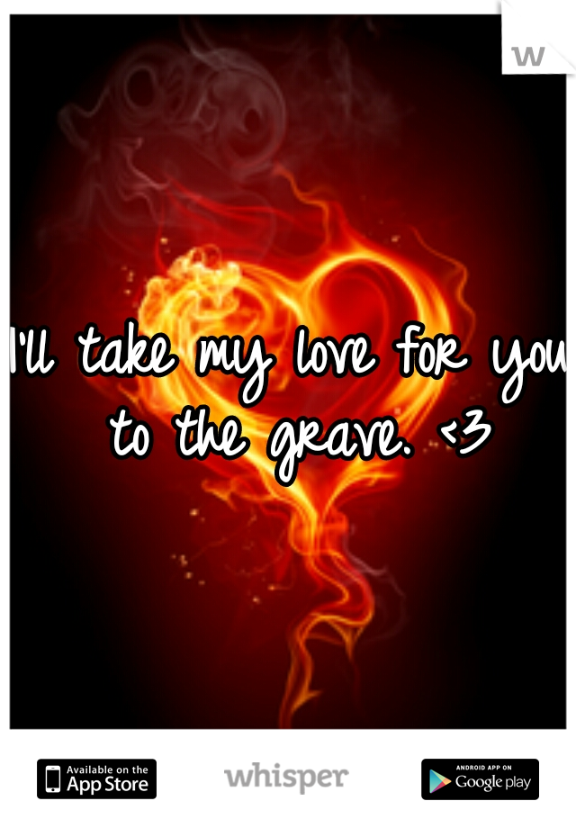 I'll take my love for you to the grave. <3
