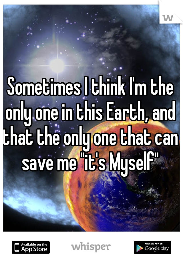 "Sometimes I think I'm the only one in this Earth, and that the only one that can save me ""it's Myself"""