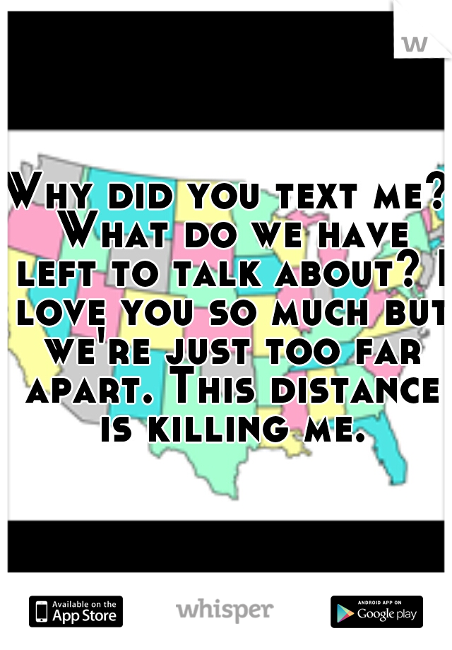 Why did you text me? What do we have left to talk about? I love you so much but we're just too far apart. This distance is killing me.