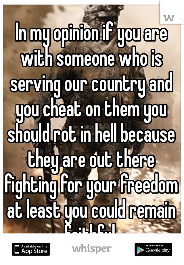 In my opinion if you are with someone who is serving our country and you cheat on them you should rot in hell because they are out there fighting for your freedom at least you could remain faithful.