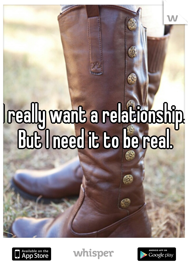 I really want a relationship. But I need it to be real.