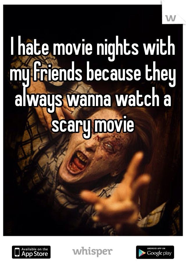 I hate movie nights with my friends because they always wanna watch a scary movie