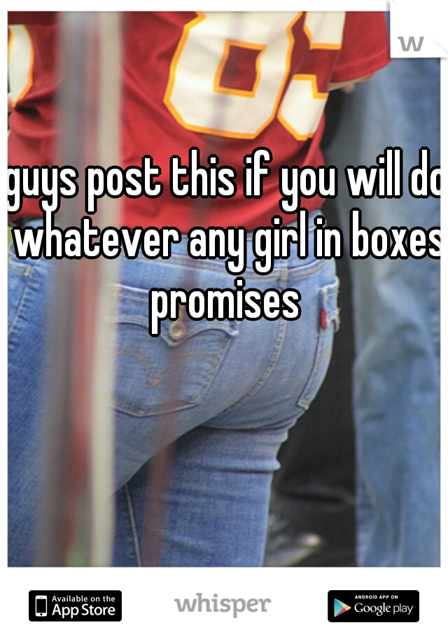 guys post this if you will do whatever any girl in boxes. promises