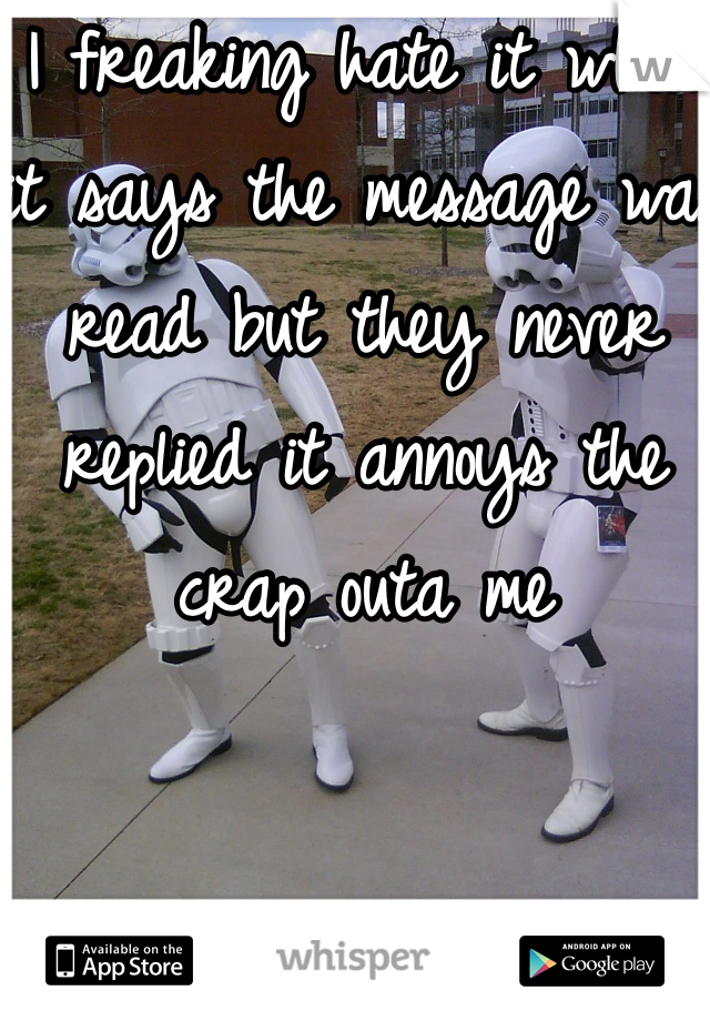 I freaking hate it when it says the message was read but they never replied it annoys the crap outa me