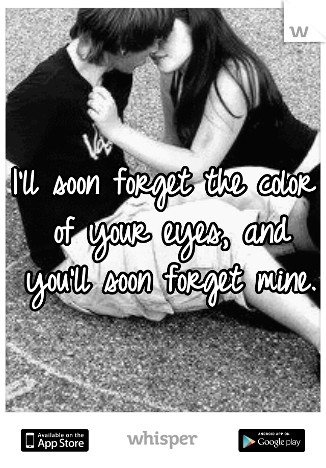 I'll soon forget the color of your eyes, and you'll soon forget mine.