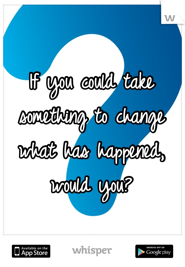 If you could take something to change what has happened, would you?