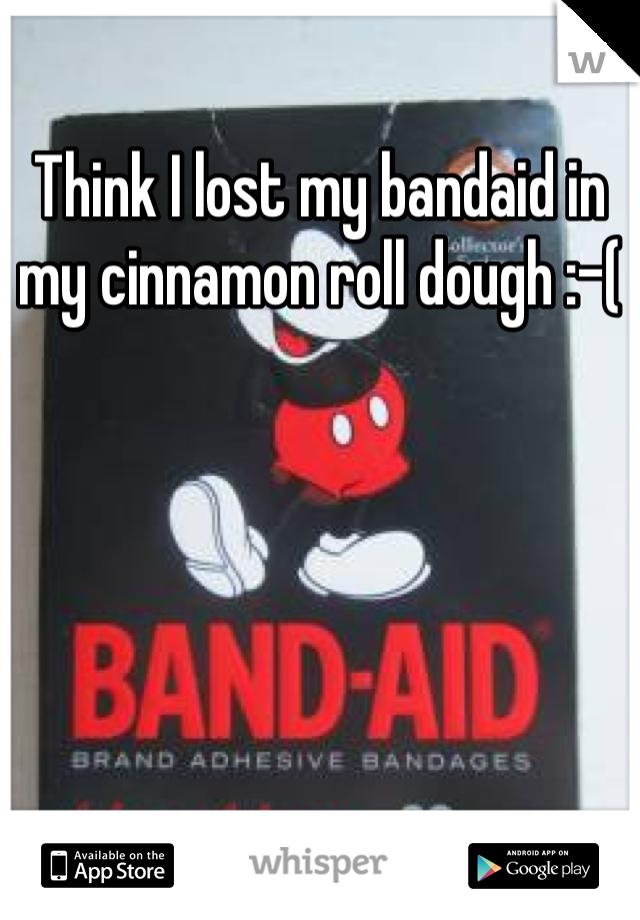 Think I lost my bandaid in my cinnamon roll dough :-(
