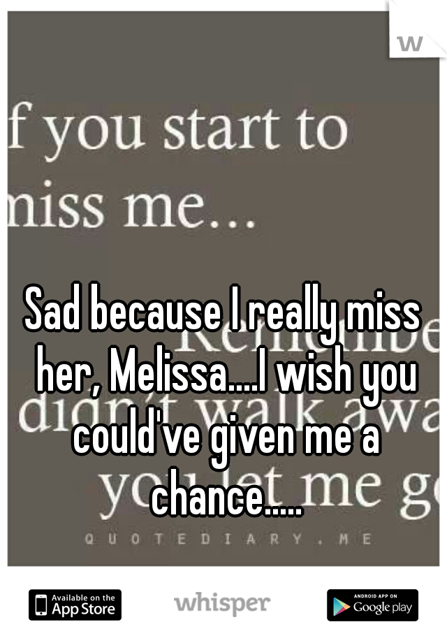 Sad because I really miss her, Melissa....I wish you could've given me a chance.....