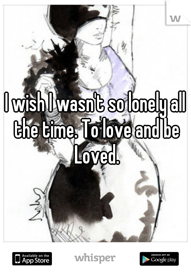 I wish I wasn't so lonely all the time. To love and be Loved.