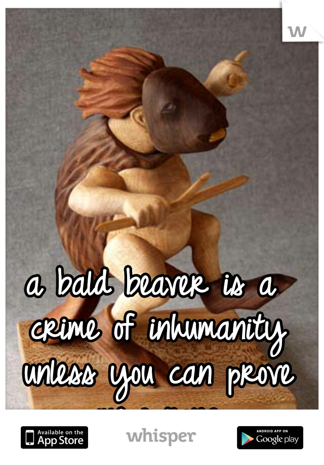 a bald beaver is a crime of inhumanity unless you can prove me wrong