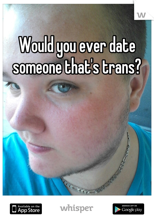 Would you ever date someone that's trans?