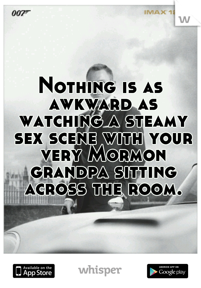 Nothing is as awkward as watching a steamy sex scene with your very Mormon grandpa sitting across the room.